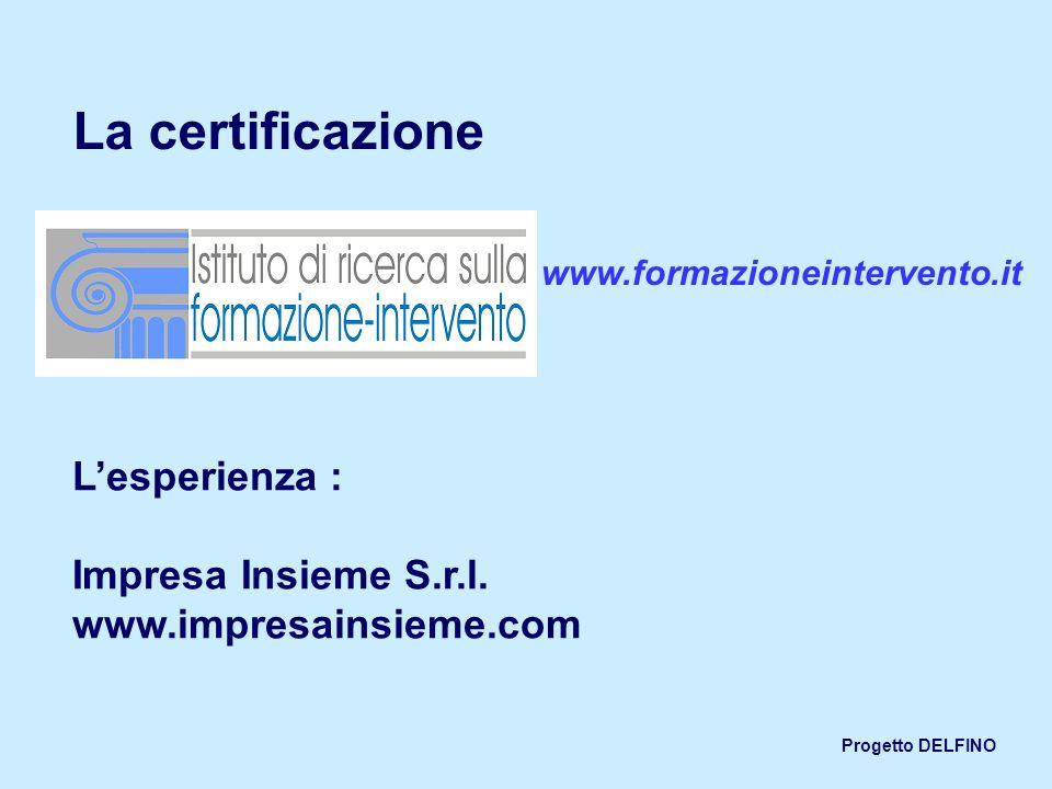 Progetto DELFINO La certificazione www.formazioneintervento.it Lesperienza : Impresa Insieme S.r.l. www.impresainsieme.com