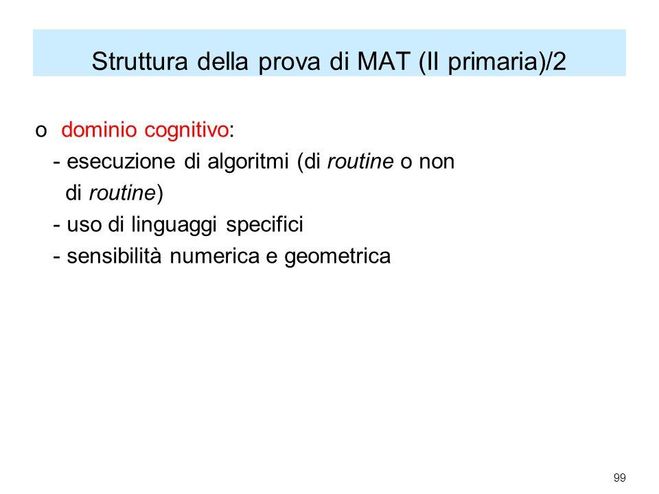 Struttura della prova di MAT (II primaria)/2 o dominio cognitivo: - esecuzione di algoritmi (di routine o non di routine) - uso di linguaggi specifici - sensibilità numerica e geometrica 99