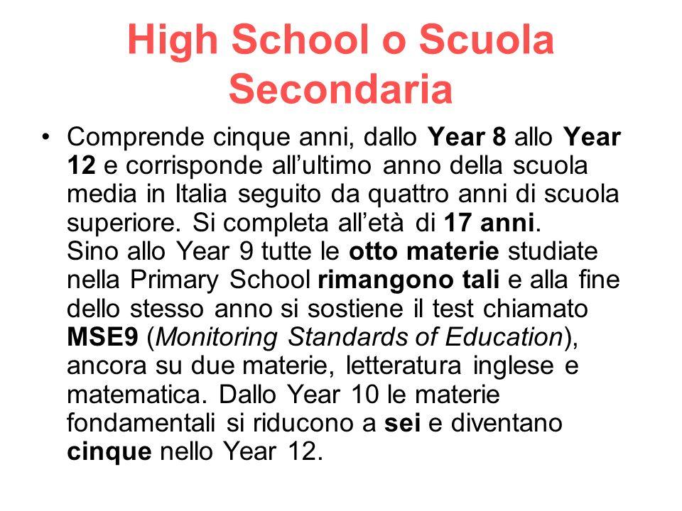 High School o Scuola Secondaria Comprende cinque anni, dallo Year 8 allo Year 12 e corrisponde allultimo anno della scuola media in Italia seguito da