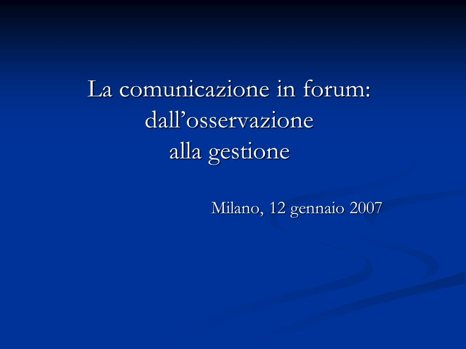 La comunicazione in forum: dallosservazione alla gestione Milano, 12 gennaio 2007