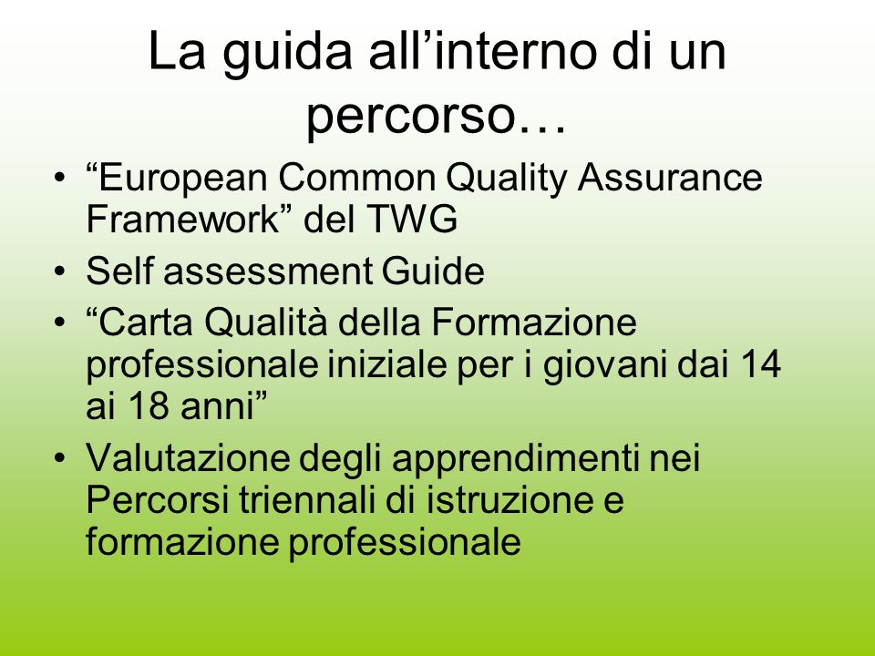 La guida allinterno di un percorso… European Common Quality Assurance Framework del TWG Self assessment Guide Carta Qualità della Formazione professionale iniziale per i giovani dai 14 ai 18 anni Valutazione degli apprendimenti nei Percorsi triennali di istruzione e formazione professionale