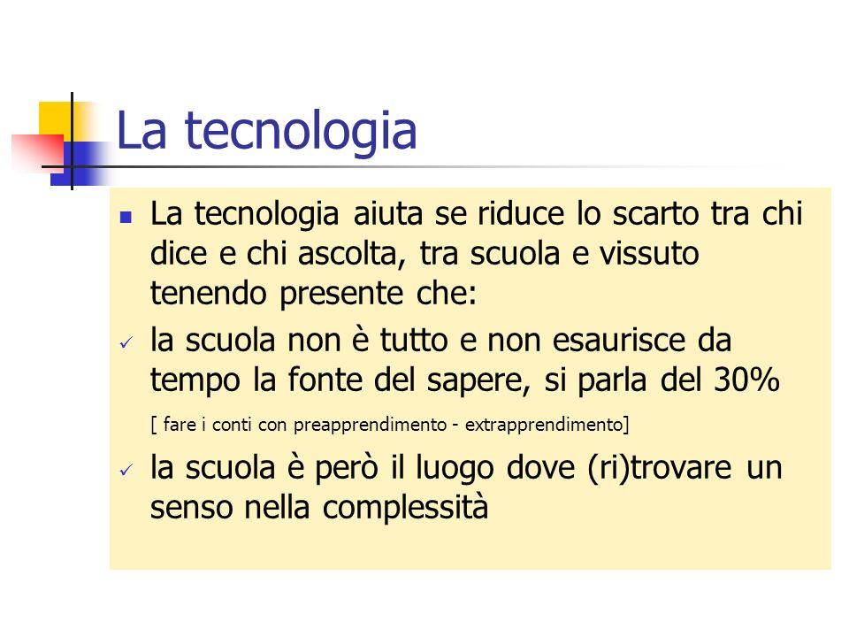 La tecnologia La tecnologia aiuta se riduce lo scarto tra chi dice e chi ascolta, tra scuola e vissuto tenendo presente che: la scuola non è tutto e n