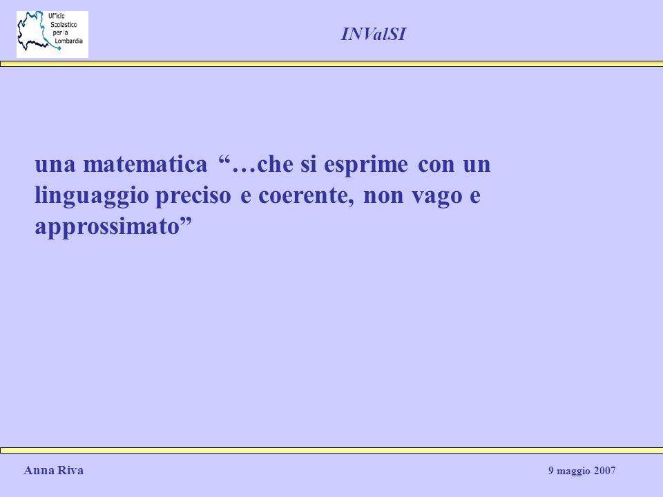 una matematica …che si esprime con un linguaggio preciso e coerente, non vago e approssimato Anna Riva 9 maggio 2007 INValSI
