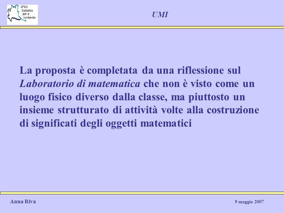 UMI La proposta è completata da una riflessione sul Laboratorio di matematica che non è visto come un luogo fisico diverso dalla classe, ma piuttosto