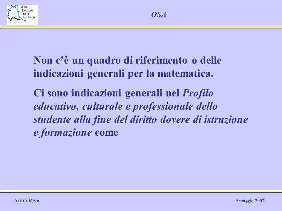 Anna Riva 9 maggio 2007 OSA Non cè un quadro di riferimento o delle indicazioni generali per la matematica. Ci sono indicazioni generali nel Profilo e