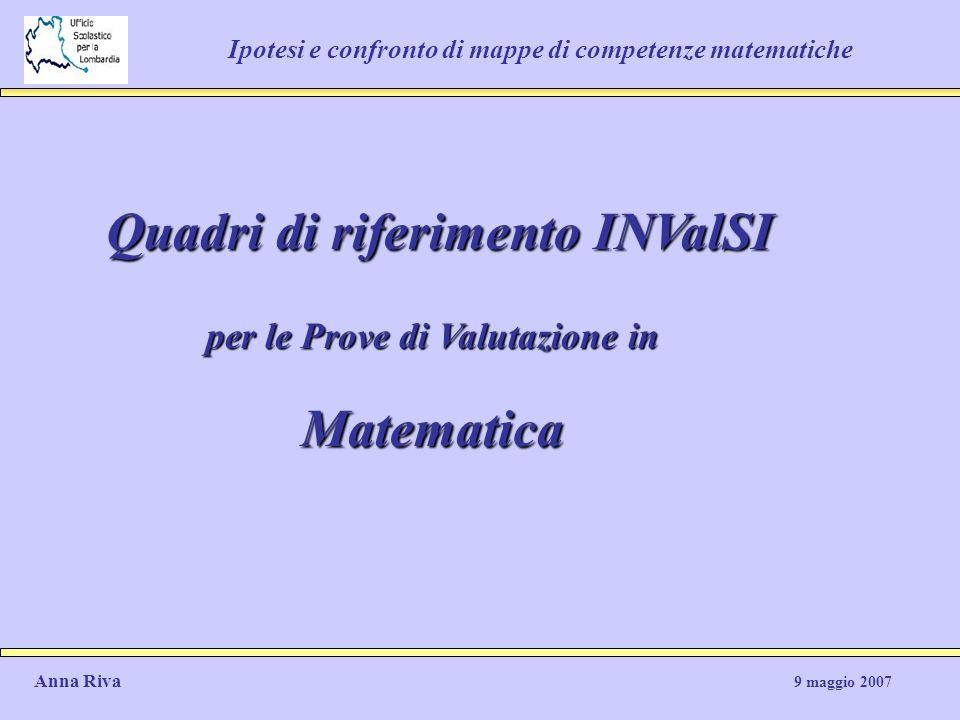 Ipotesi e confronto di mappe di competenze matematiche Quadri di riferimento INValSI per le Prove di Valutazione in Matematica Anna Riva 9 maggio 2007