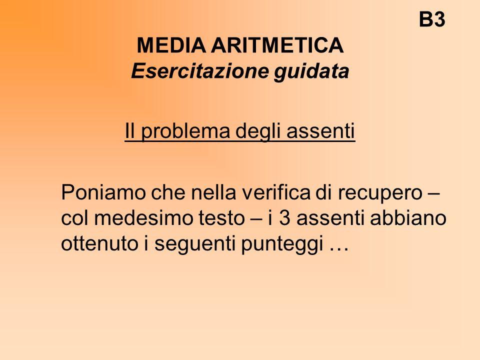 B3 MEDIA ARITMETICA Esercitazione guidata Il problema degli assenti Poniamo che nella verifica di recupero – col medesimo testo – i 3 assenti abbiano ottenuto i seguenti punteggi …