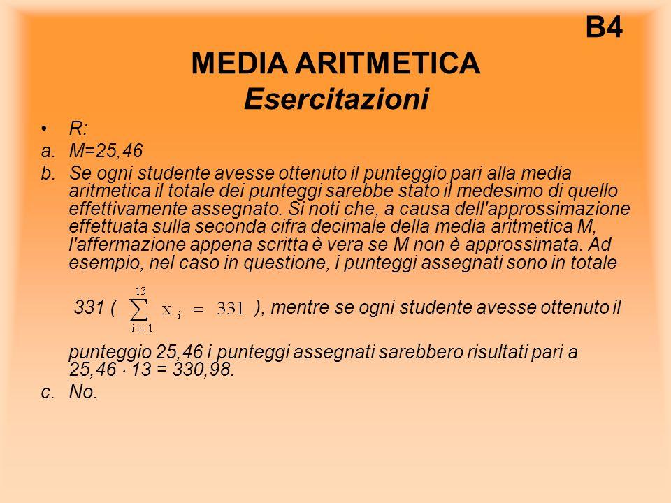 B4 MEDIA ARITMETICA Esercitazioni R: a.M=25,46 b.Se ogni studente avesse ottenuto il punteggio pari alla media aritmetica il totale dei punteggi sarebbe stato il medesimo di quello effettivamente assegnato.