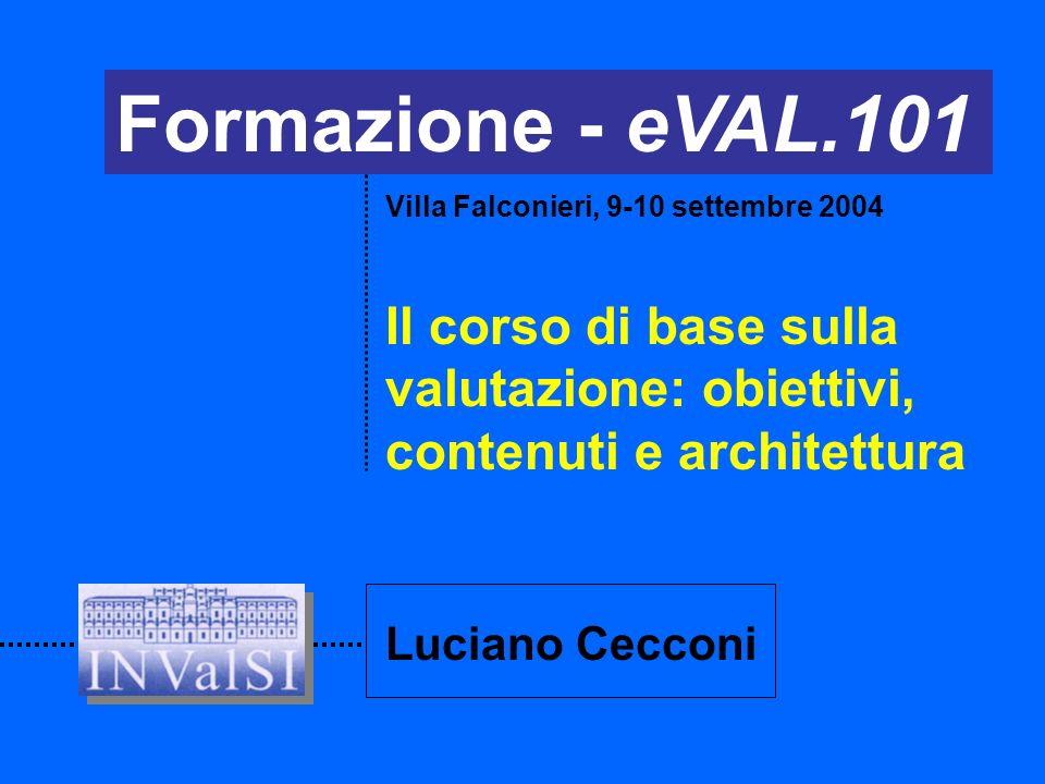 Formazione - eVAL.101 Il corso di base sulla valutazione: obiettivi, contenuti e architettura Villa Falconieri, 9-10 settembre 2004 Luciano Cecconi