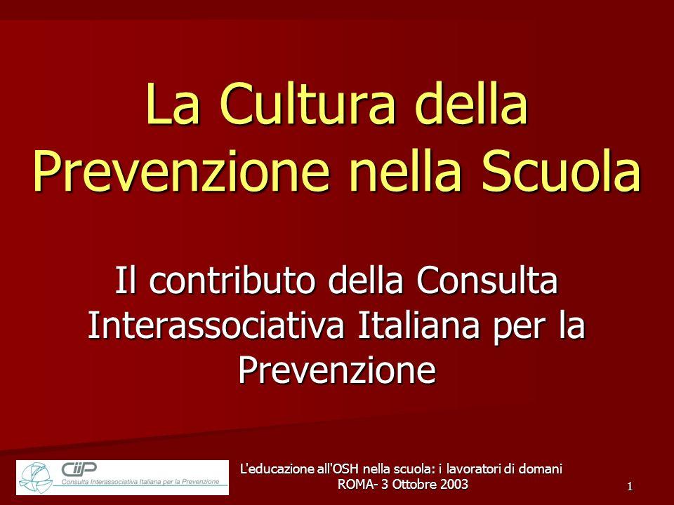 L educazione all OSH nella scuola: i lavoratori di domani ROMA- 3 Ottobre 2003 ROMA- 3 Ottobre 2003 1 La Cultura della Prevenzione nella Scuola Il contributo della Consulta Interassociativa Italiana per la Prevenzione