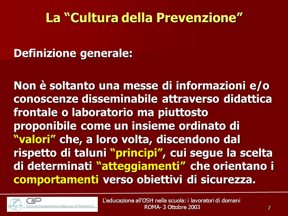 L educazione all OSH nella scuola: i lavoratori di domani ROMA- 3 Ottobre 2003 ROMA- 3 Ottobre 2003 8 Principi Valori Atteggiamenti Comportamenti Obiettivi e percorsi della sicurezza La Cultura della Prevenzione