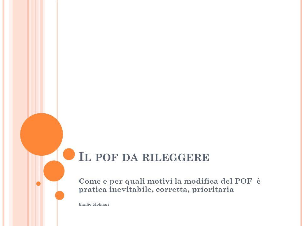 I L POF DA RILEGGERE Come e per quali motivi la modifica del POF è pratica inevitabile, corretta, prioritaria Emilio Molinari