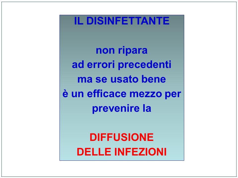 IL DISINFETTANTE non ripara ad errori precedenti ma se usato bene è un efficace mezzo per prevenire la DIFFUSIONE DELLE INFEZIONI