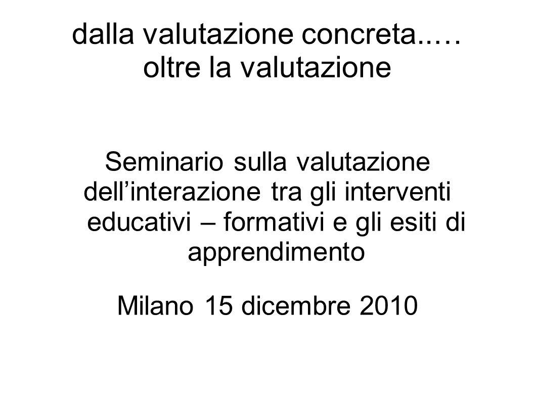 dalla valutazione concreta..… oltre la valutazione Seminario sulla valutazione dellinterazione tra gli interventi educativi – formativi e gli esiti di apprendimento Milano 15 dicembre 2010