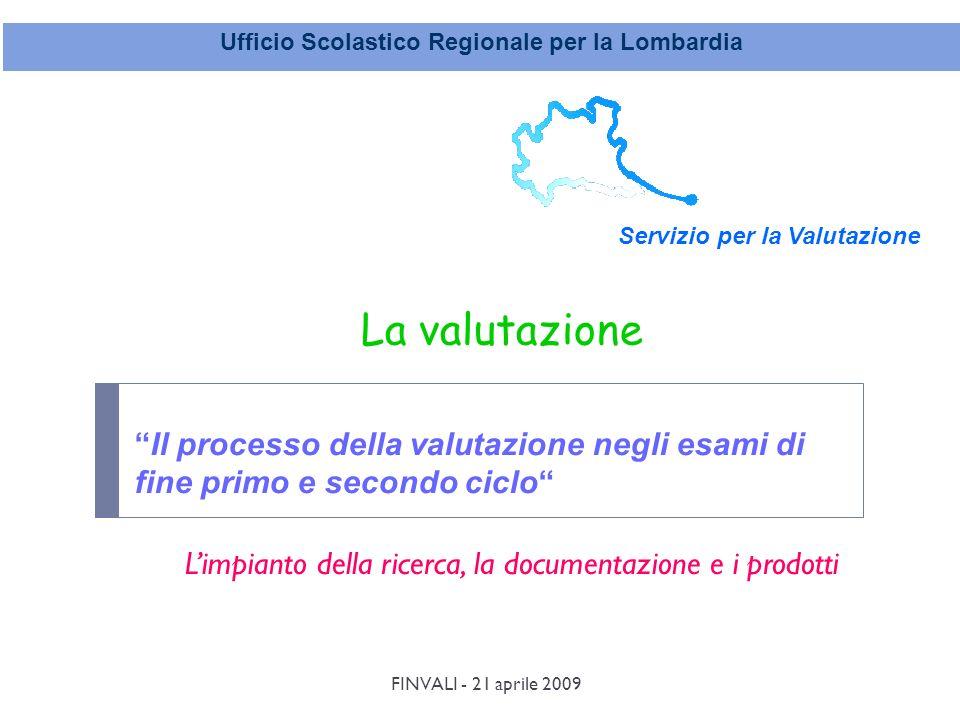 FINVALI - 21 aprile 2009 Ufficio Scolastico Regionale per la Lombardia Servizio per la Valutazione Il processo della valutazione negli esami di fine primo e secondo ciclo La valutazione Limpianto della ricerca, la documentazione e i prodotti