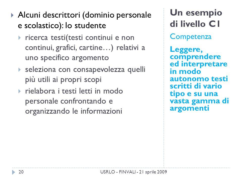 Un esempio di livello C1 Competenza Leggere, comprendere ed interpretare in modo autonomo testi scritti di vario tipo e su una vasta gamma di argomenti Alcuni descrittori (dominio personale e scolastico): lo studente ricerca testi(testi continui e non continui, grafici, cartine…) relativi a uno specifico argomento seleziona con consapevolezza quelli più utili ai propri scopi rielabora i testi letti in modo personale confrontando e organizzando le informazioni USRLO - FINVALI - 21 aprile 200920