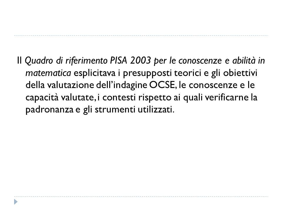Il Quadro di riferimento PISA 2003 per le conoscenze e abilità in matematica esplicitava i presupposti teorici e gli obiettivi della valutazione dellindagine OCSE, le conoscenze e le capacità valutate, i contesti rispetto ai quali verificarne la padronanza e gli strumenti utilizzati.
