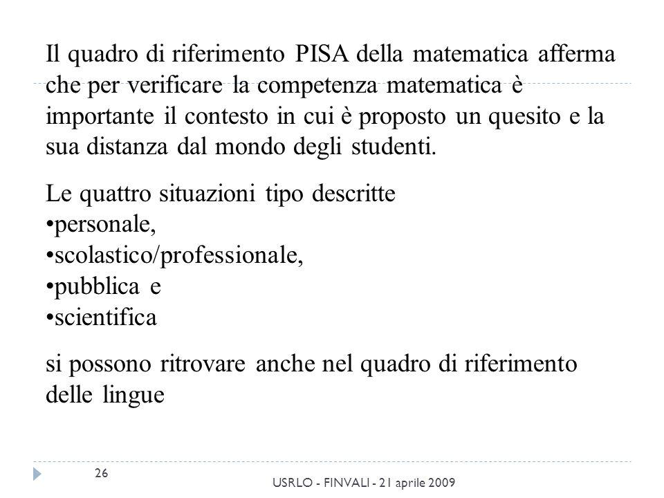 26 USRLO - FINVALI - 21 aprile 2009 Il quadro di riferimento PISA della matematica afferma che per verificare la competenza matematica è importante il contesto in cui è proposto un quesito e la sua distanza dal mondo degli studenti.