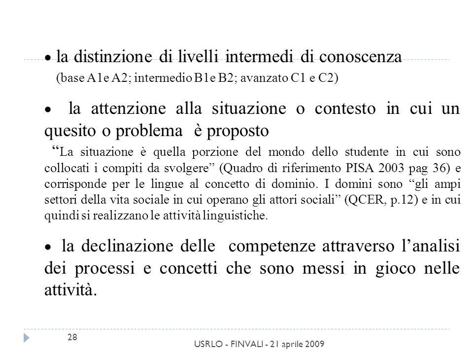 28 USRLO - FINVALI - 21 aprile 2009 la distinzione di livelli intermedi di conoscenza (base A1e A2; intermedio B1e B2; avanzato C1 e C2) la attenzione alla situazione o contesto in cui un quesito o problema è proposto La situazione è quella porzione del mondo dello studente in cui sono collocati i compiti da svolgere (Quadro di riferimento PISA 2003 pag 36) e corrisponde per le lingue al concetto di dominio.