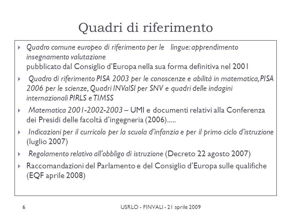 Quadri di riferimento Quadro comune europeo di riferimento per le lingue: apprendimento insegnamento valutazione pubblicato dal Consiglio dEuropa nella sua forma definitiva nel 2001 Quadro di riferimento PISA 2003 per le conoscenze e abilità in matematica, PISA 2006 per le scienze, Quadri INValSI per SNV e quadri delle indagini internazionali PIRLS e TIMSS Matematica 2001-2002-2003 – UMI e documenti relativi alla Conferenza dei Presidi delle facoltà dingegneria (2006).....