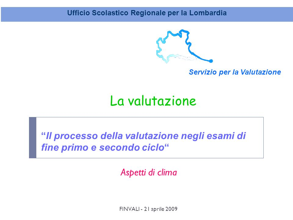FINVALI - 21 aprile 2009 Ufficio Scolastico Regionale per la Lombardia Servizio per la Valutazione Il processo della valutazione negli esami di fine primo e secondo ciclo La valutazione Aspetti di clima