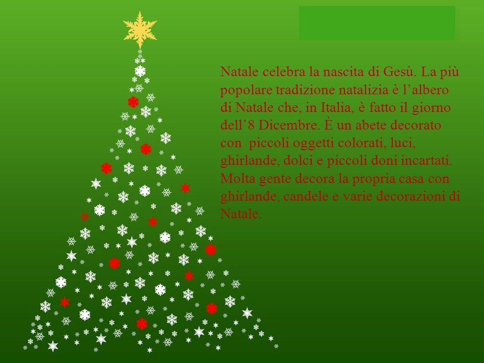 Natale celebra la nascita di Gesù. La più popolare tradizione natalizia è lalbero di Natale che, in Italia, è fatto il giorno dell8 Dicembre. È un abe