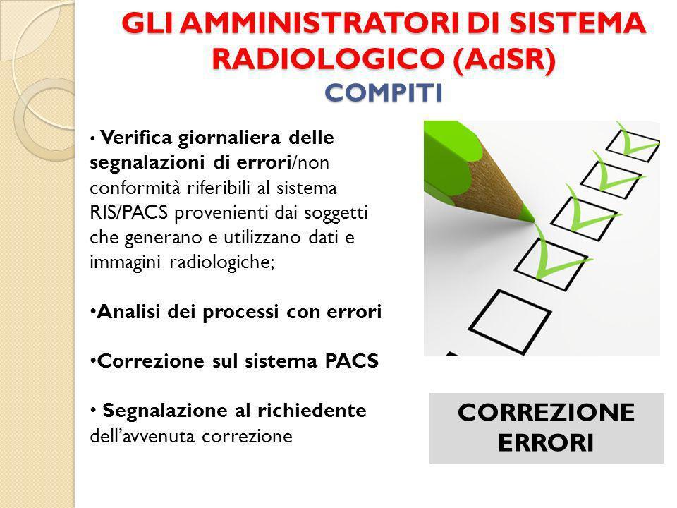 GLI AMMINISTRATORI DI SISTEMA RADIOLOGICO (AdSR) COMPITI CORREZIONE ERRORI Verifica giornaliera delle segnalazioni di errori/non conformità riferibili
