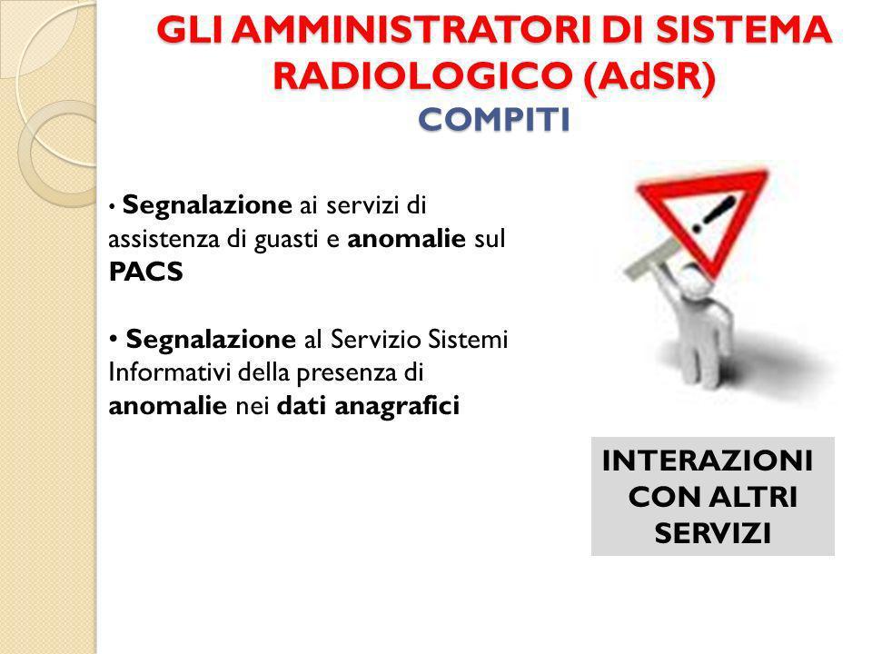 GLI AMMINISTRATORI DI SISTEMA RADIOLOGICO (AdSR) COMPITI INTERAZIONI CON ALTRI SERVIZI Segnalazione ai servizi di assistenza di guasti e anomalie sul