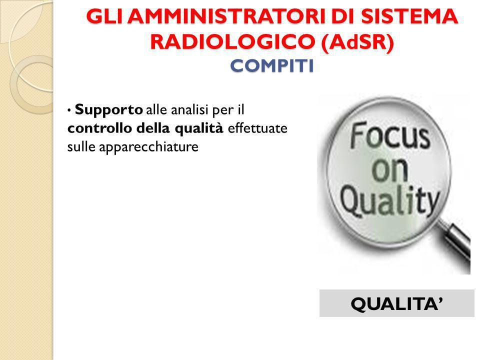 GLI AMMINISTRATORI DI SISTEMA RADIOLOGICO (AdSR) COMPITI QUALITA Supporto alle analisi per il controllo della qualità effettuate sulle apparecchiature