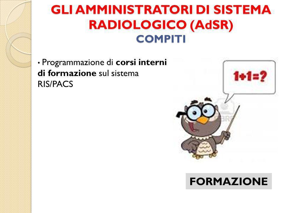 GLI AMMINISTRATORI DI SISTEMA RADIOLOGICO (AdSR) COMPITI FORMAZIONE Programmazione di corsi interni di formazione sul sistema RIS/PACS