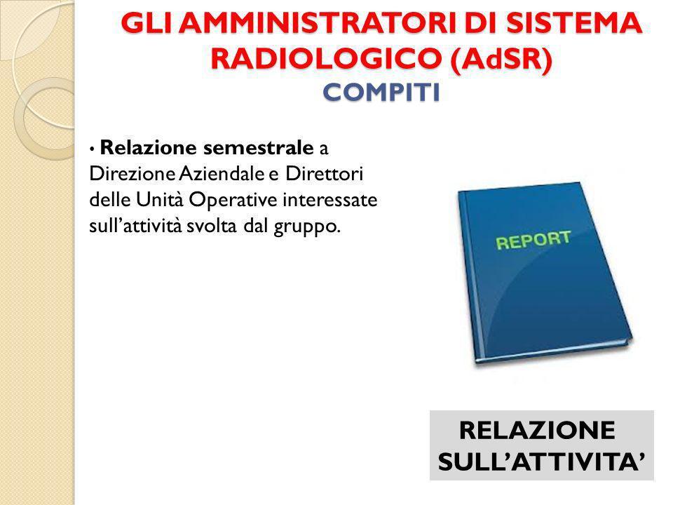 GLI AMMINISTRATORI DI SISTEMA RADIOLOGICO (AdSR) COMPITI RELAZIONE SULLATTIVITA Relazione semestrale a Direzione Aziendale e Direttori delle Unità Ope