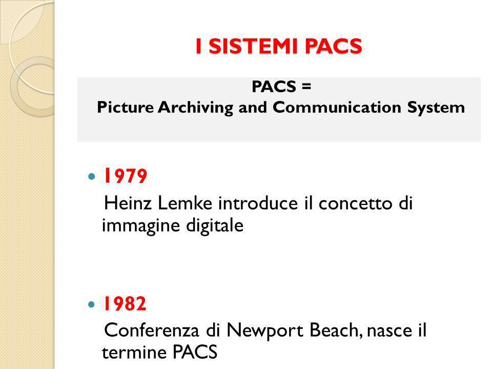 I SISTEMI PACS 1 979 Heinz Lemke introduce il concetto di immagine digitale 1982 Conferenza di Newport Beach, nasce il termine PACS PACS = Picture Archiving and Communication System