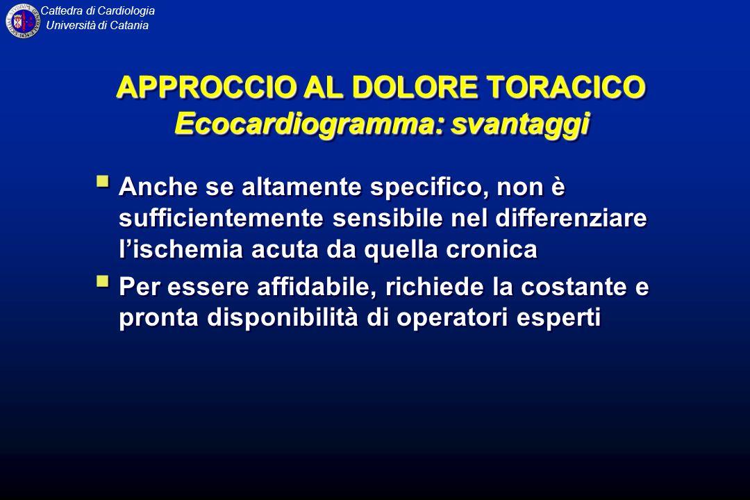 Cattedra di Cardiologia Università di Catania APPROCCIO AL DOLORE TORACICO Ecocardiogramma: svantaggi Anche se altamente specifico, non è sufficientem