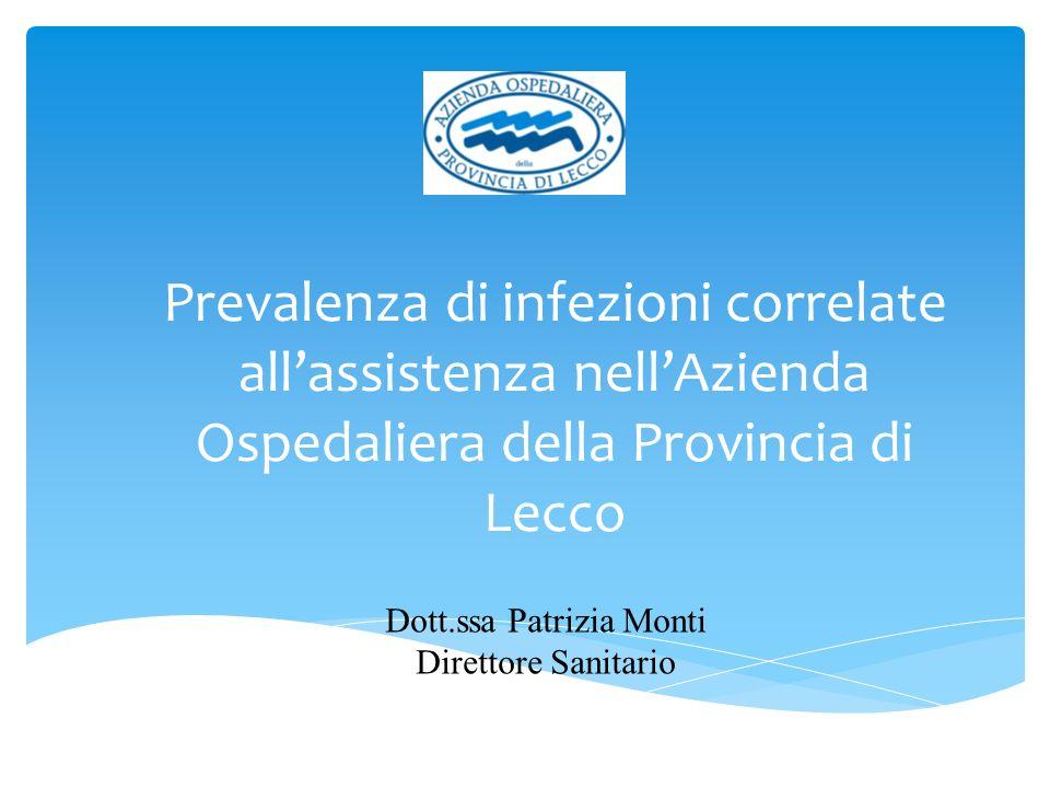 Prevalenza di infezioni correlate allassistenza nellAzienda Ospedaliera della Provincia di Lecco Dott.ssa Patrizia Monti Direttore Sanitario