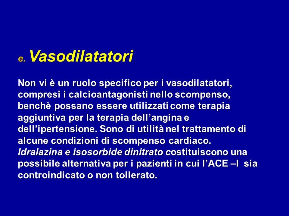 e. Vasodilatatori Non vi è un ruolo specifico per i vasodilatatori, compresi i calcioantagonisti nello scompenso, benchè possano essere utilizzati com