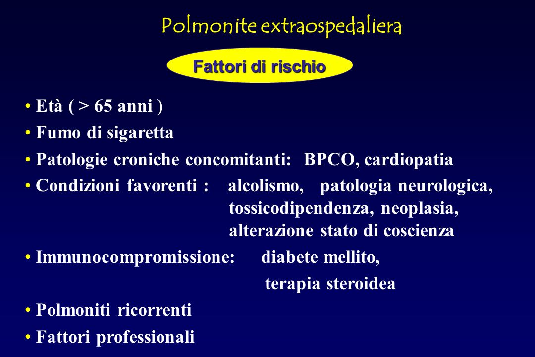 Età ( > 65 anni ) Fumo di sigaretta Patologie croniche concomitanti: BPCO, cardiopatia Condizioni favorenti : alcolismo, patologia neurologica, tossicodipendenza, neoplasia, alterazione stato di coscienza Immunocompromissione: diabete mellito, terapia steroidea Polmoniti ricorrenti Fattori professionali Polmonite extraospedaliera Fattori di rischio