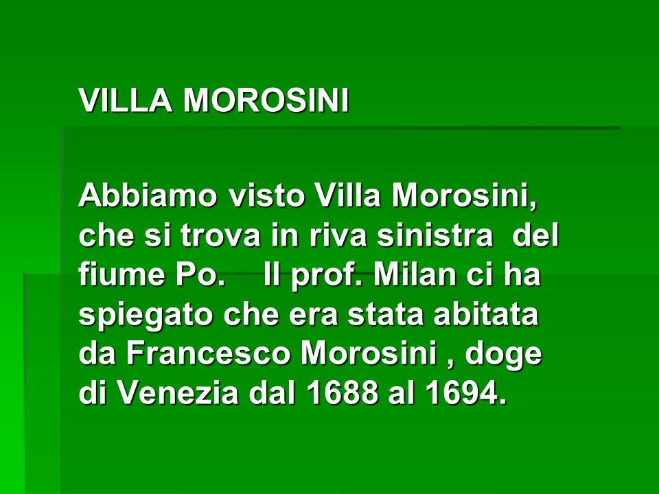 VILLA MOROSINI Abbiamo visto Villa Morosini, che si trova in riva sinistra del fiume Po. Il prof. Milan ci ha spiegato che era stata abitata da France