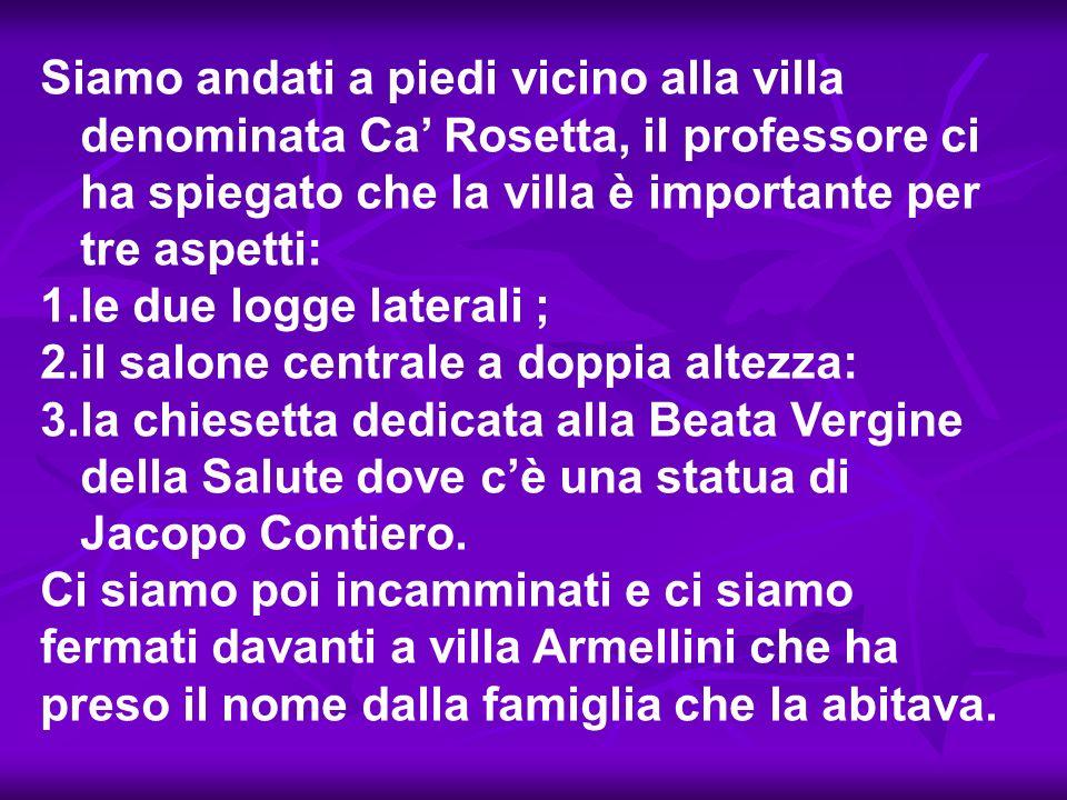 Siamo andati a piedi vicino alla villa denominata Ca Rosetta, il professore ci ha spiegato che la villa è importante per tre aspetti: 1.le due logge l