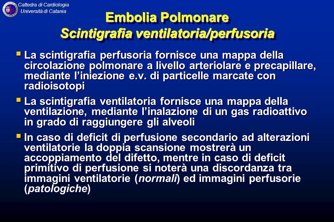 Cattedra di Cardiologia Università di Catania Embolia Polmonare Scintigrafia ventilatoria/perfusoria La scintigrafia perfusoria fornisce una mappa del