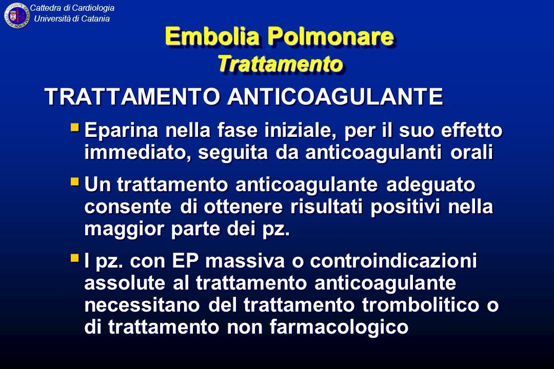 Cattedra di Cardiologia Università di Catania Embolia Polmonare Trattamento TRATTAMENTO ANTICOAGULANTE Eparina nella fase iniziale, per il suo effetto