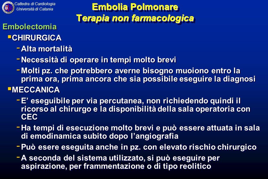 Cattedra di Cardiologia Università di Catania Embolia Polmonare Terapia non farmacologica Embolectomia CHIRURGICA - Alta mortalità - Necessità di oper