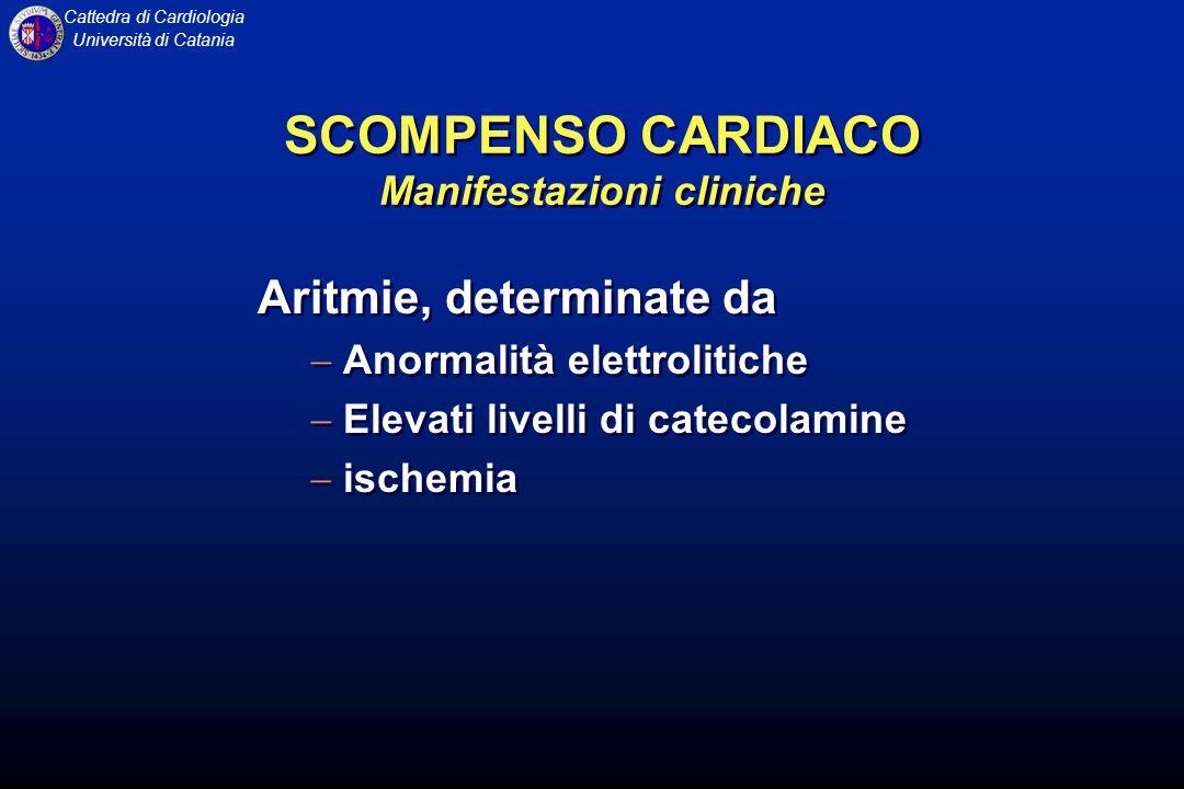 Cattedra di Cardiologia Università di Catania SCOMPENSO CARDIACO Manifestazioni cliniche Aritmie, determinate da Anormalità elettrolitiche Elevati liv