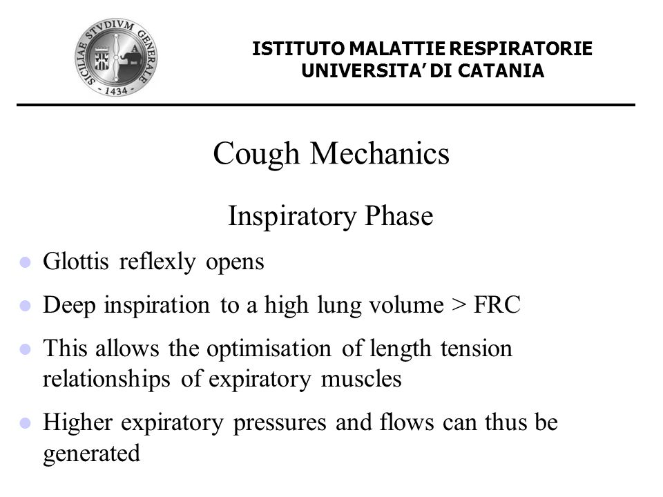 Cough Mechanics Compressive Phase Characterised by glottic closure and near simultaneous onset of expiratory muscles in the rib cage and abdomen High intrathoracic pressures are generated up to 300 cm H 2 0 These pressures are 50-100% > than that obtained during other forced expiratory manoeuvres, and permits generation of flow rates needed for an effective cough ISTITUTO MALATTIE RESPIRATORIE UNIVERSITA DI CATANIA