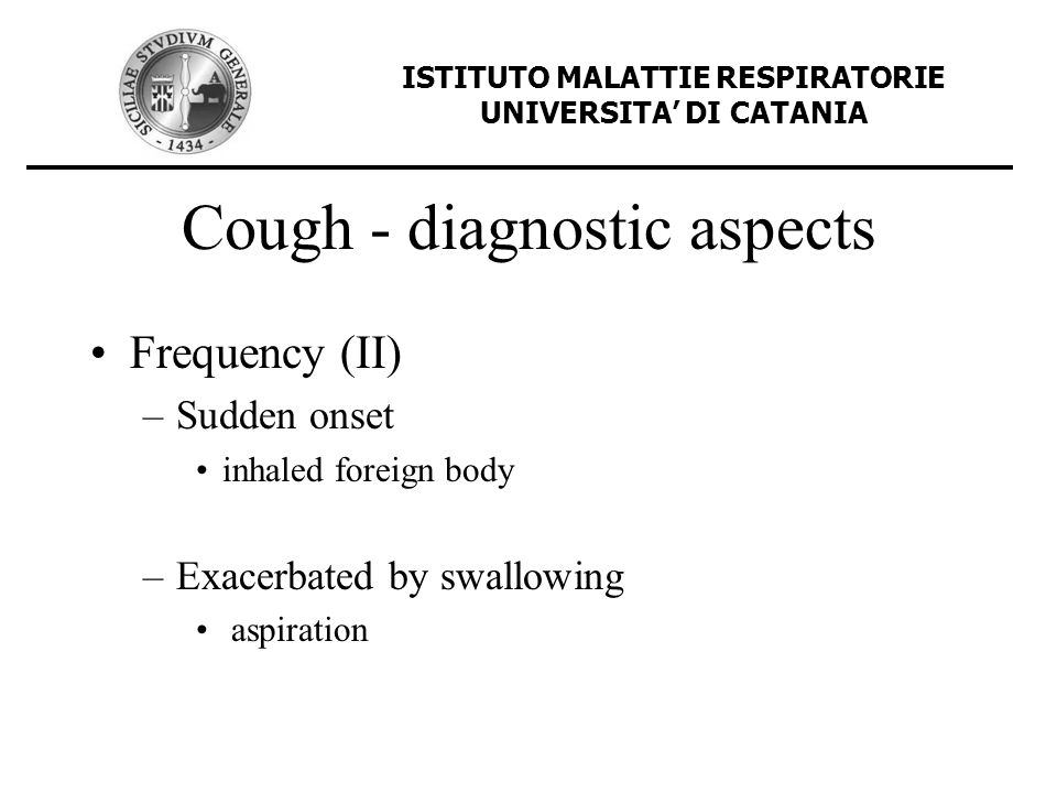 Cough - diagnostic aspects Frequency (II) –Sudden onset inhaled foreign body –Exacerbated by swallowing aspiration ISTITUTO MALATTIE RESPIRATORIE UNIV