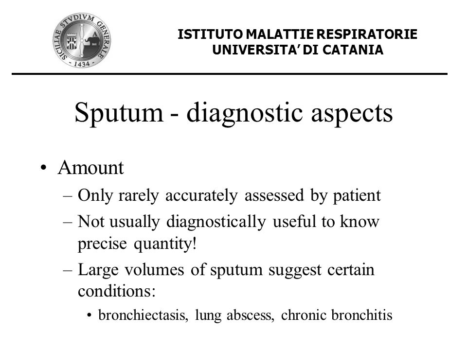 Sputum - diagnostic aspects Amount –Only rarely accurately assessed by patient –Not usually diagnostically useful to know precise quantity! –Large vol