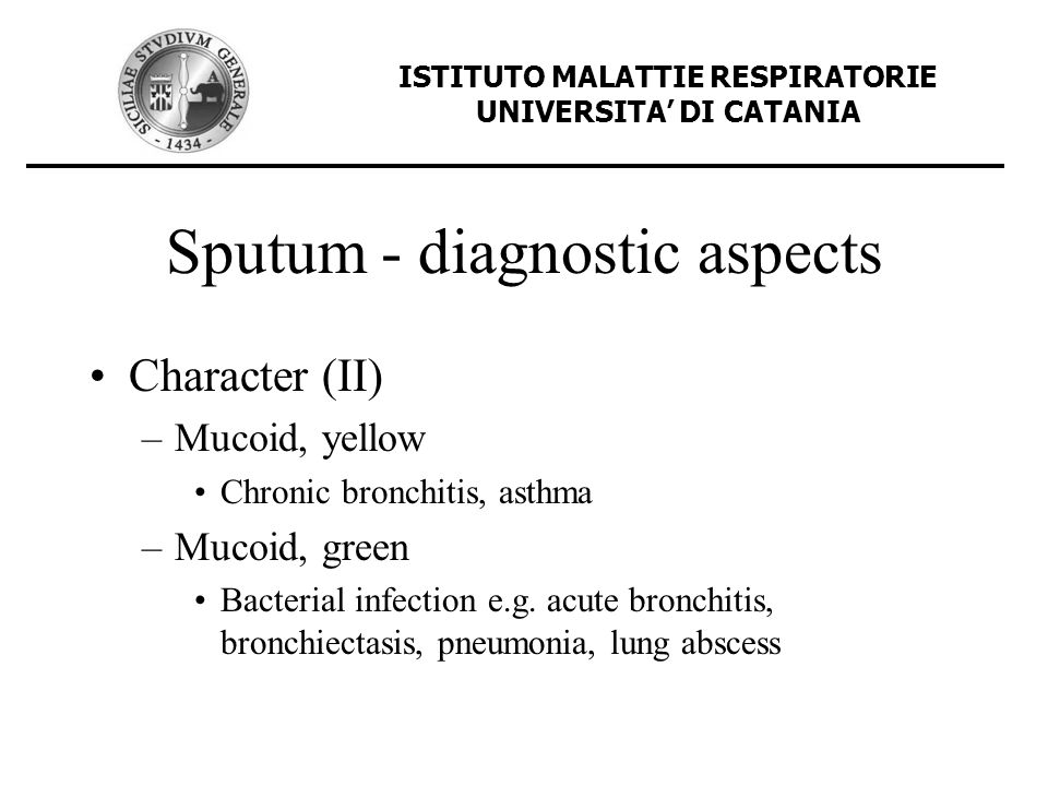 Sputum - diagnostic aspects Character (II) –Mucoid, yellow Chronic bronchitis, asthma –Mucoid, green Bacterial infection e.g. acute bronchitis, bronch
