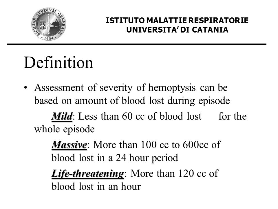 Definition Assessment of severity of hemoptysis can be based on amount of blood lost during episode Mild Mild: Less than 60 cc of blood lost for the w