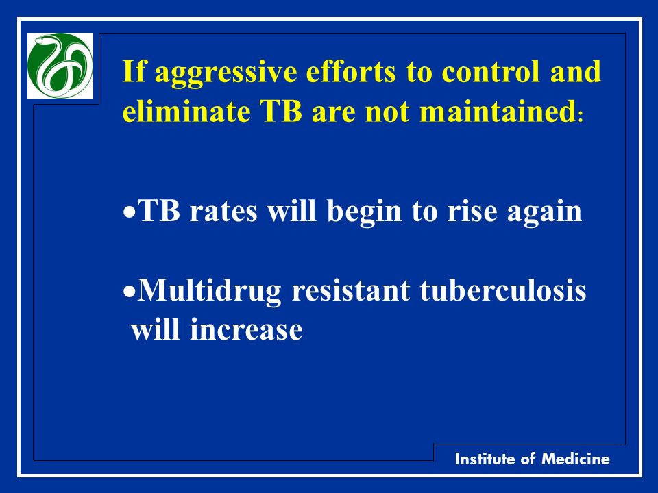 Institute of Medicine If aggressive efforts to control and eliminate TB are not maintained : TB rates will begin to rise again Multidrug resistant tub