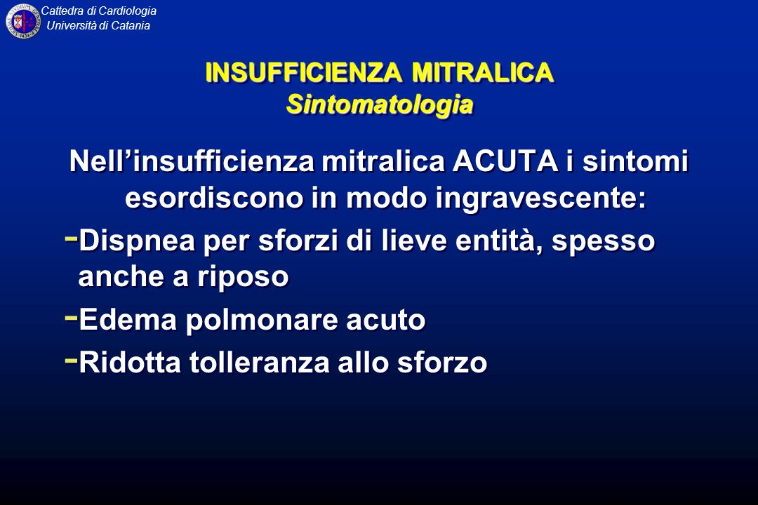 Cattedra di Cardiologia Università di Catania Nellinsufficienza mitralica ACUTA i sintomi esordiscono in modo ingravescente: - Dispnea per sforzi di l