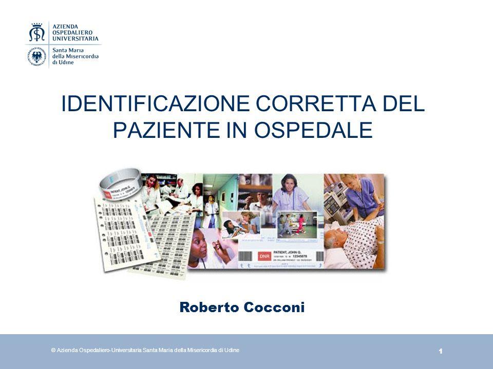 1 © Azienda Ospedaliero-Universitaria Santa Maria della Misericordia di Udine IDENTIFICAZIONE CORRETTA DEL PAZIENTE IN OSPEDALE Roberto Cocconi